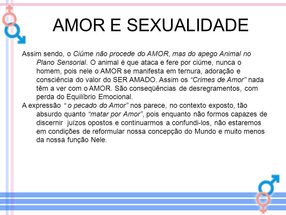 AMOR E SEXUALIDADE Assim sendo, o Ciúme não procede do AMOR, mas do apego Animal no Plano Sensorial. O animal é que ataca e fere por ciúme, nunca o ho