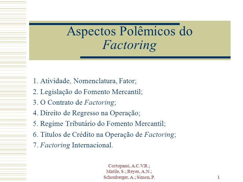 Cortopassi, A.C.V.R.; Matile, S.; Reyes, A.N.; Schonberger, A.; Simon, P. 1 Aspectos Polêmicos do Factoring 1. Atividade, Nomenclatura, Fator; 2. Legi