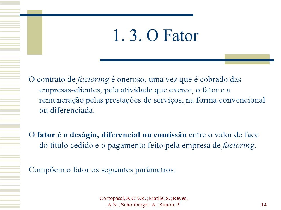 Cortopassi, A.C.V.R.; Matile, S.; Reyes, A.N.; Schonberger, A.; Simon, P.14 1. 3. O Fator O contrato de factoring é oneroso, uma vez que é cobrado das