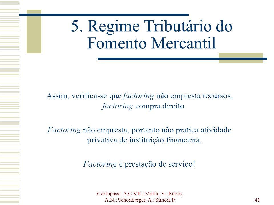 Cortopassi, A.C.V.R.; Matile, S.; Reyes, A.N.; Schonberger, A.; Simon, P.41 5. Regime Tributário do Fomento Mercantil Assim, verifica-se que factoring