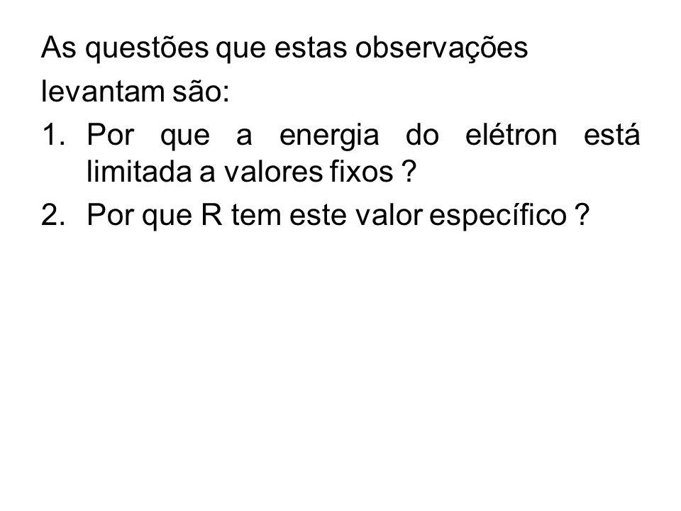 As questões que estas observações levantam são: 1.Por que a energia do elétron está limitada a valores fixos ? 2.Por que R tem este valor específico ?