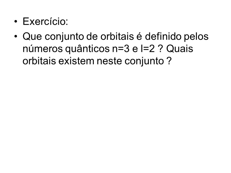 Exercício: Que conjunto de orbitais é definido pelos números quânticos n=3 e l=2 ? Quais orbitais existem neste conjunto ?