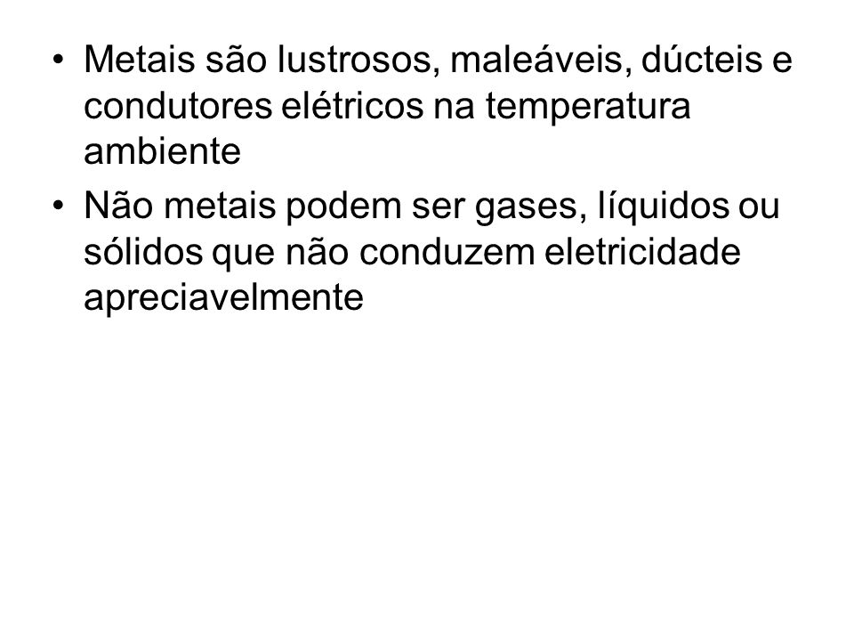 Metais são lustrosos, maleáveis, dúcteis e condutores elétricos na temperatura ambiente Não metais podem ser gases, líquidos ou sólidos que não conduzem eletricidade apreciavelmente