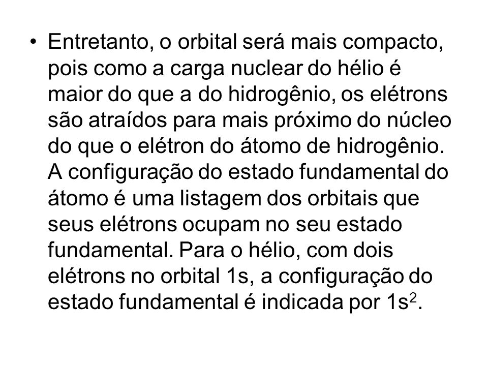 Entretanto, o orbital será mais compacto, pois como a carga nuclear do hélio é maior do que a do hidrogênio, os elétrons são atraídos para mais próxim