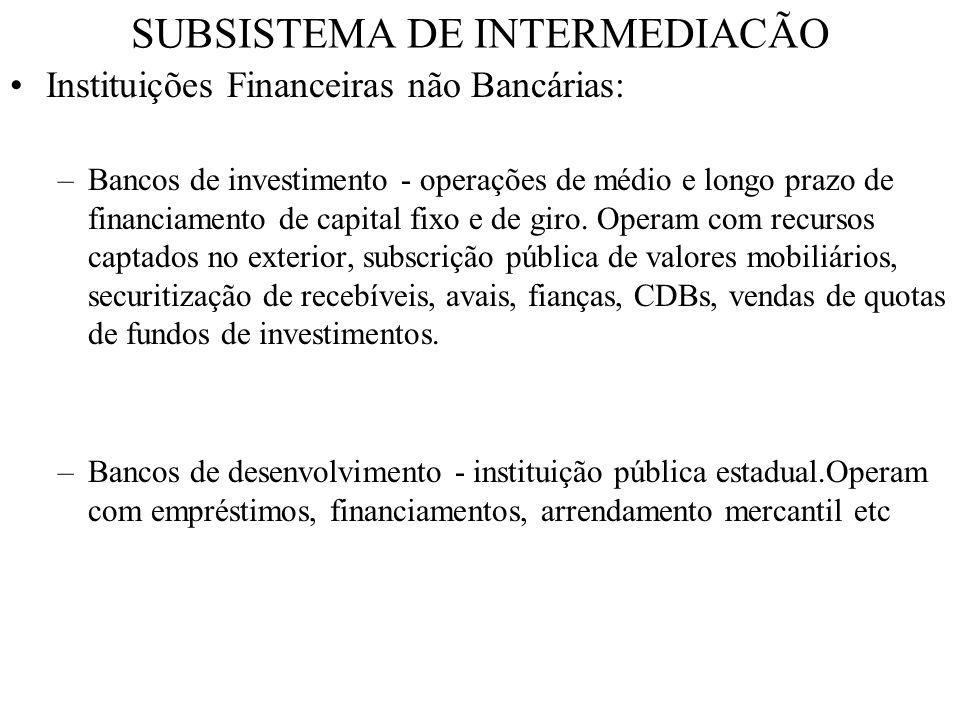 SUBSISTEMA DE INTERMEDIACÃO Instituições Financeiras não Bancárias: –Bancos de investimento - operações de médio e longo prazo de financiamento de cap