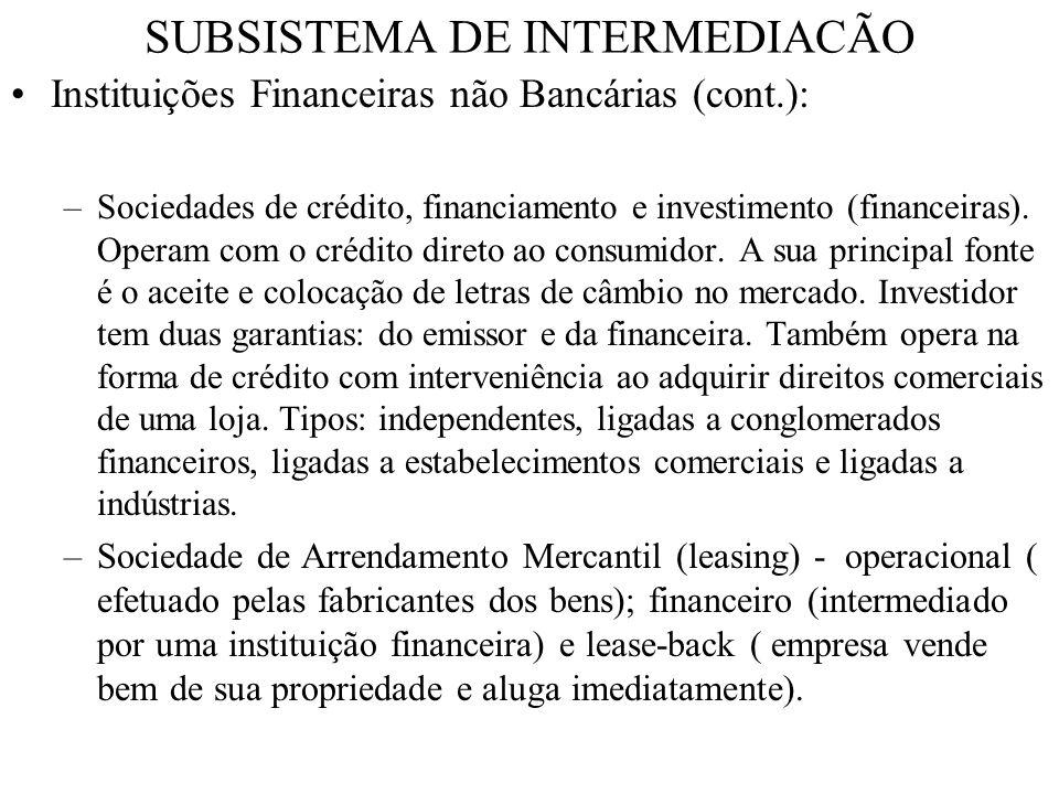 SUBSISTEMA DE INTERMEDIACÃO Instituições Financeiras não Bancárias (cont) : –Cooperativas de crédito - viabiliza crédito para os cooperados.