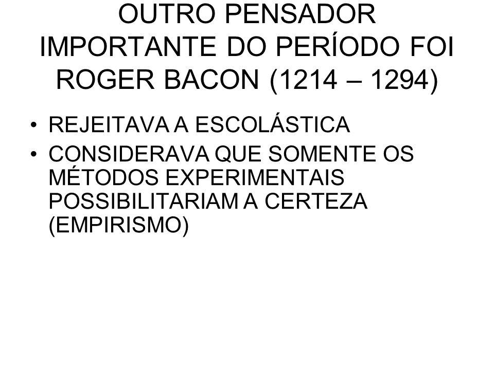 OUTRO PENSADOR IMPORTANTE DO PERÍODO FOI ROGER BACON (1214 – 1294) REJEITAVA A ESCOLÁSTICA CONSIDERAVA QUE SOMENTE OS MÉTODOS EXPERIMENTAIS POSSIBILIT
