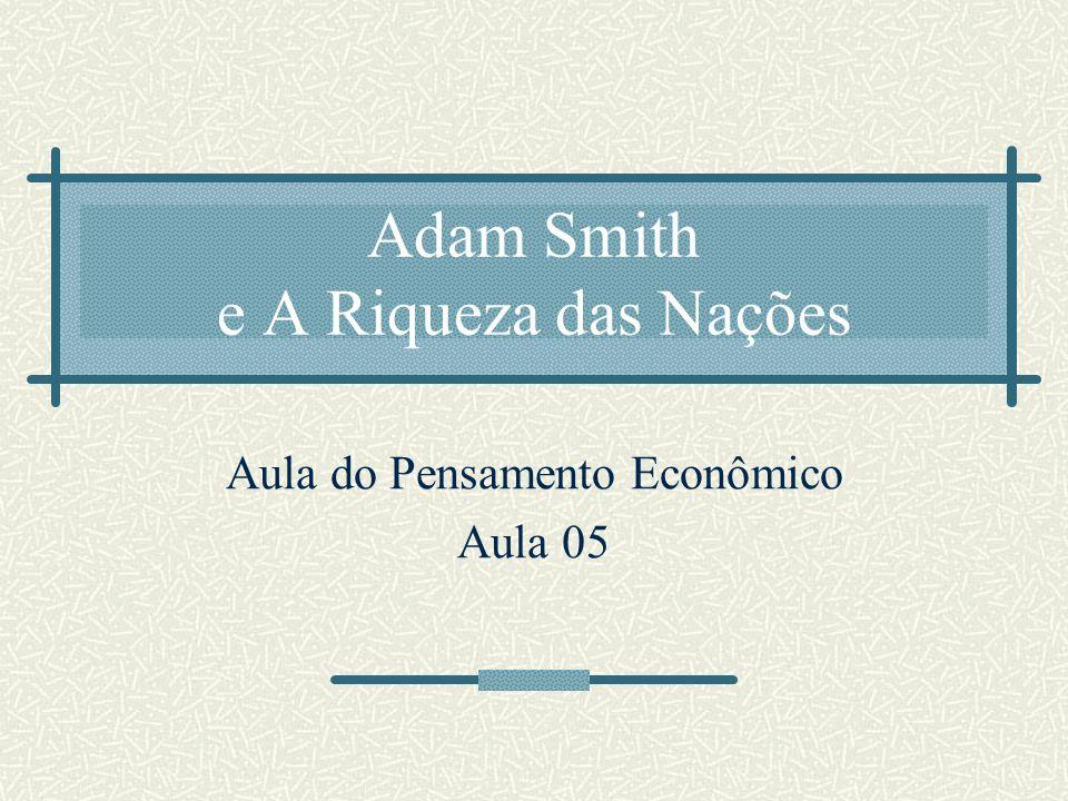 Adam Smith e A Riqueza das Nações Aula do Pensamento Econômico Aula 05