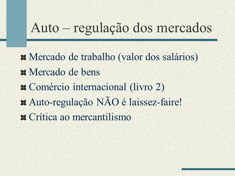 Auto – regulação dos mercados Mercado de trabalho (valor dos salários) Mercado de bens Comércio internacional (livro 2) Auto-regulação NÃO é laissez-f