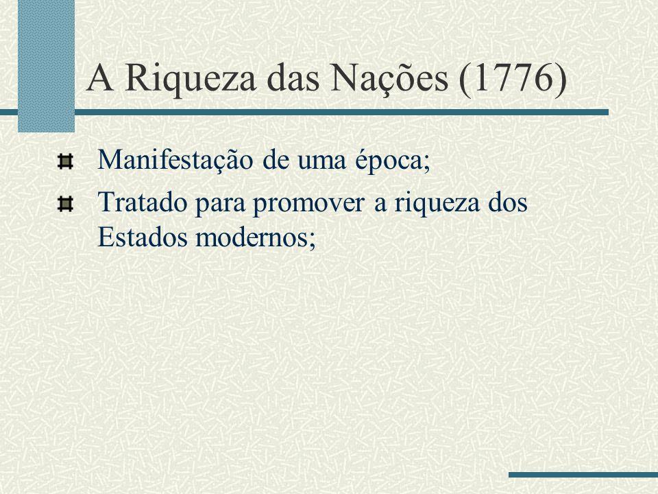 A Riqueza das Nações (1776) Manifestação de uma época; Tratado para promover a riqueza dos Estados modernos;