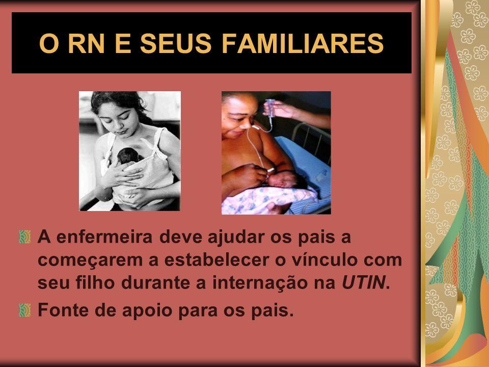 O RN E SEUS FAMILIARES A enfermeira deve ajudar os pais a começarem a estabelecer o vínculo com seu filho durante a internação na UTIN. Fonte de apoio