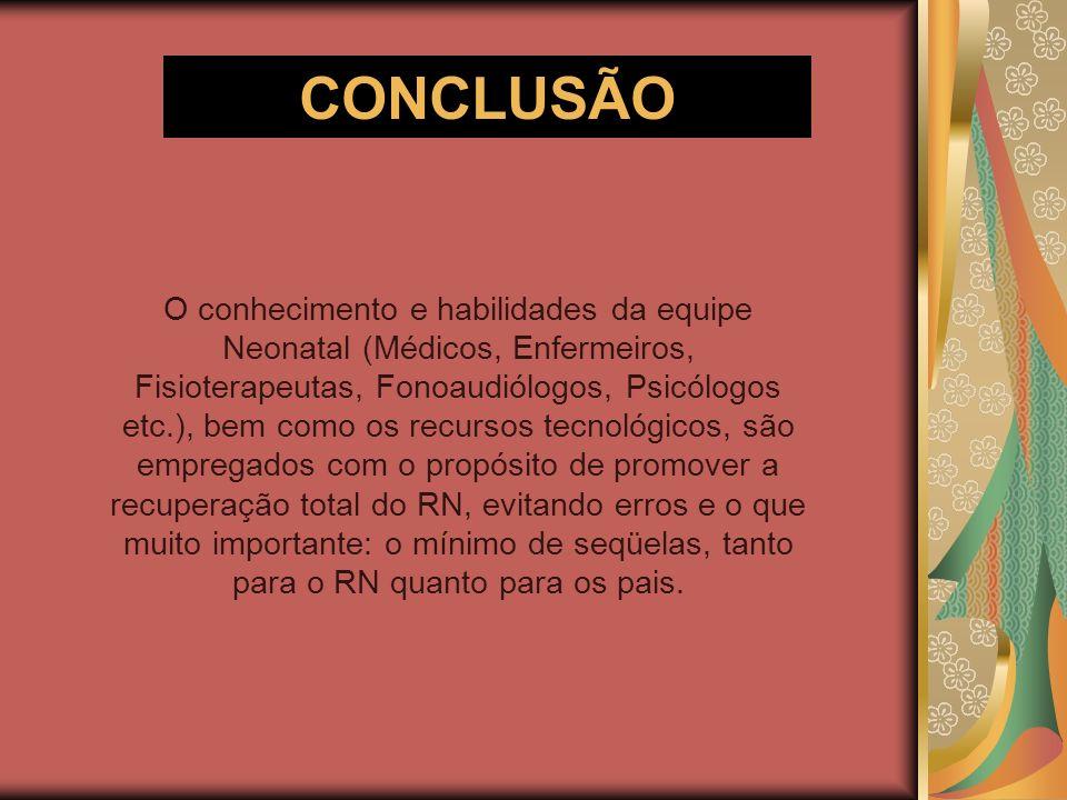 CONCLUSÃO O conhecimento e habilidades da equipe Neonatal (Médicos, Enfermeiros, Fisioterapeutas, Fonoaudiólogos, Psicólogos etc.), bem como os recurs