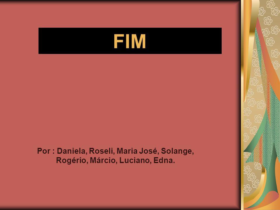 Por : Daniela, Roseli, Maria José, Solange, Rogério, Márcio, Luciano, Edna. FIM