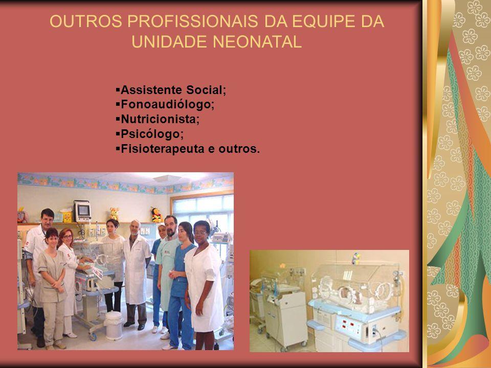 OUTROS PROFISSIONAIS DA EQUIPE DA UNIDADE NEONATAL Assistente Social; Fonoaudiólogo; Nutricionista; Psicólogo; Fisioterapeuta e outros.