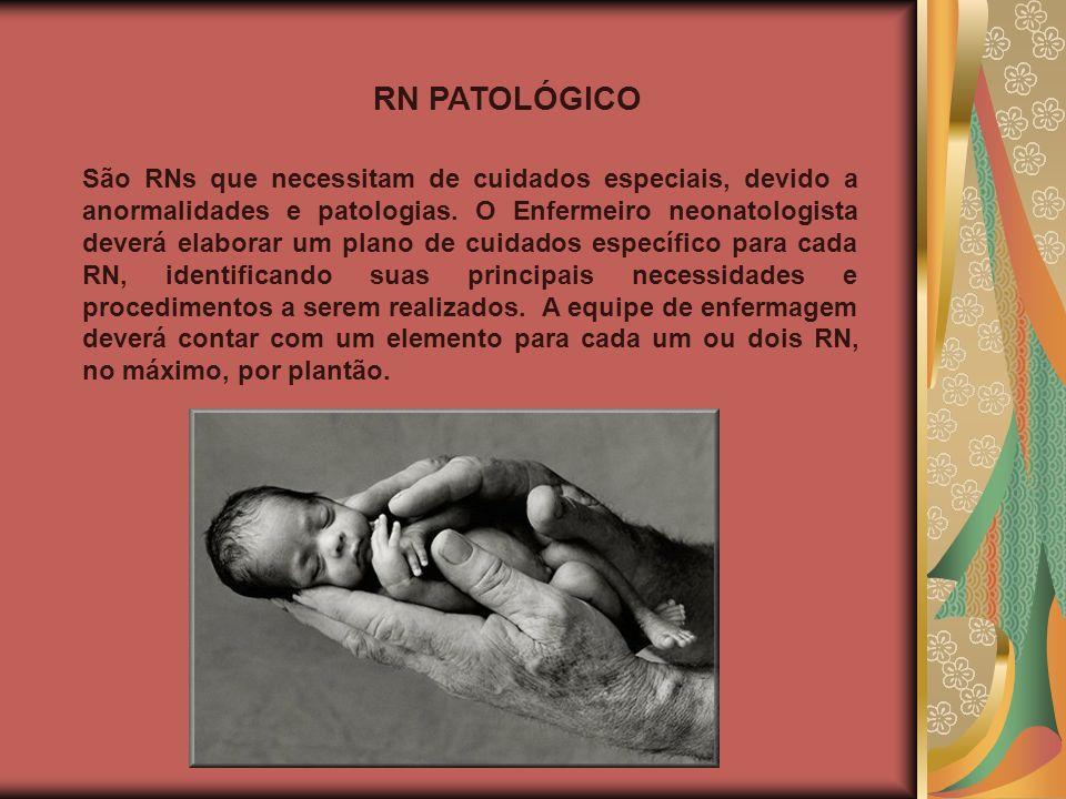 RN PATOLÓGICO São RNs que necessitam de cuidados especiais, devido a anormalidades e patologias. O Enfermeiro neonatologista deverá elaborar um plano