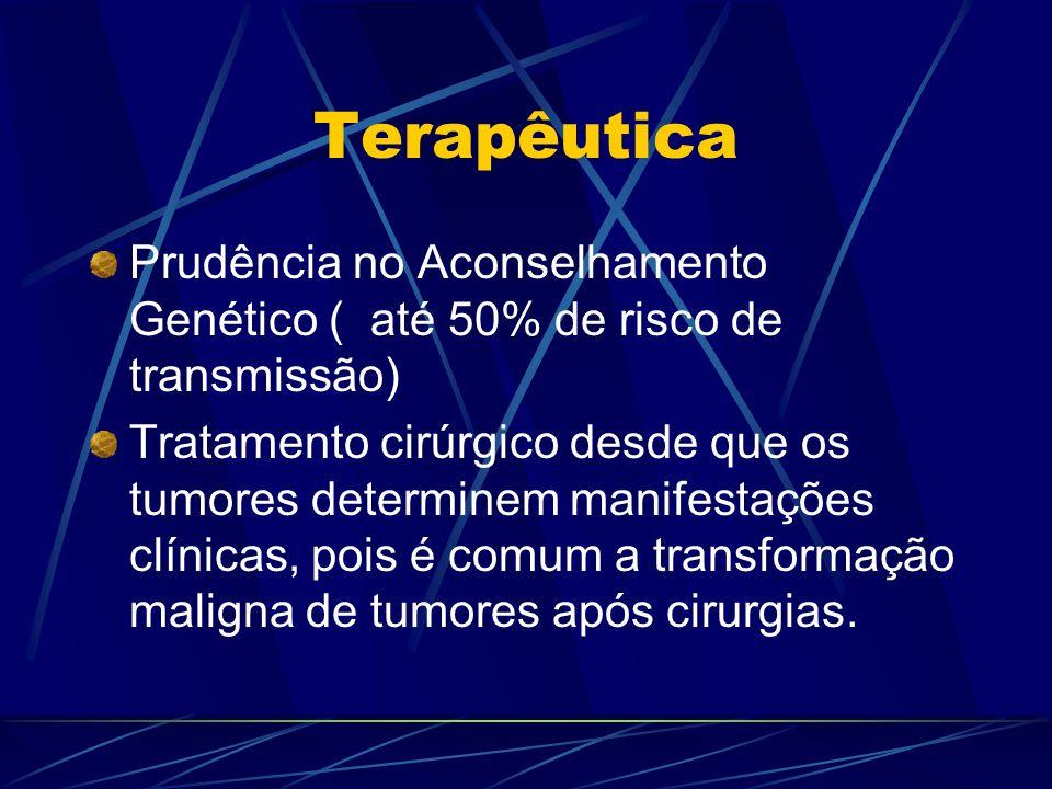 Terapêutica Prudência no Aconselhamento Genético ( até 50% de risco de transmissão) Tratamento cirúrgico desde que os tumores determinem manifestações