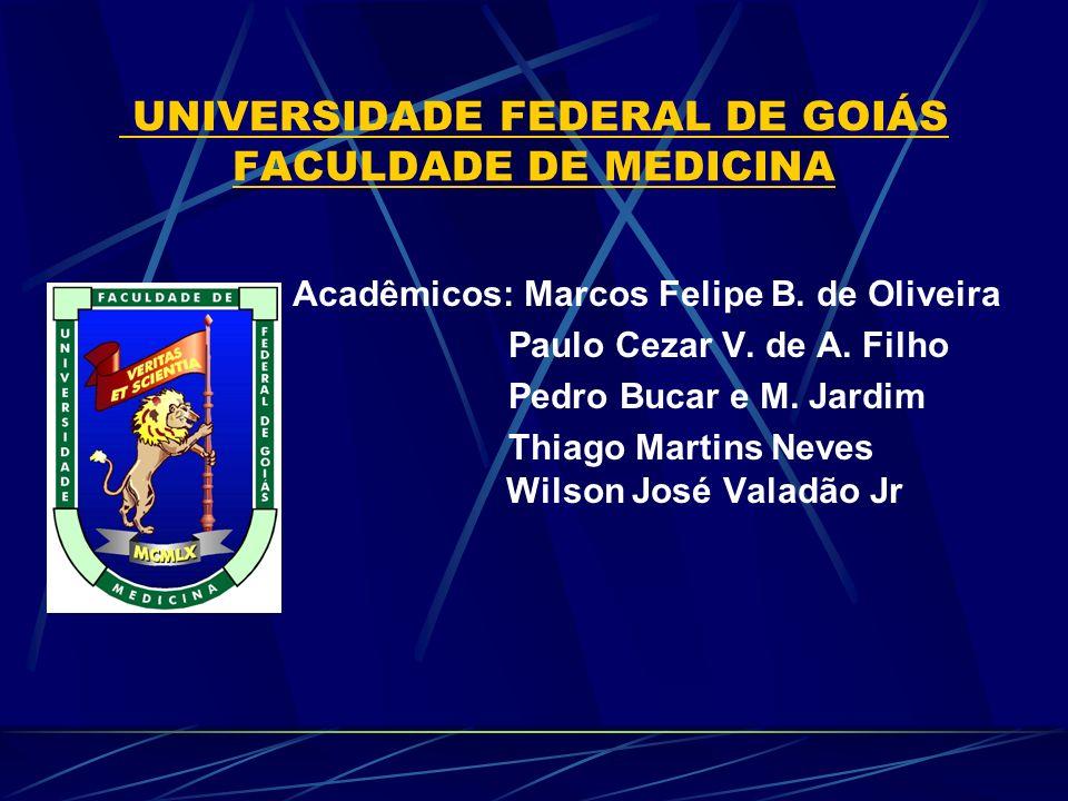 UNIVERSIDADE FEDERAL DE GOIÁS FACULDADE DE MEDICINA Acadêmicos: Marcos Felipe B. de Oliveira Paulo Cezar V. de A. Filho Pedro Bucar e M. Jardim Thiago