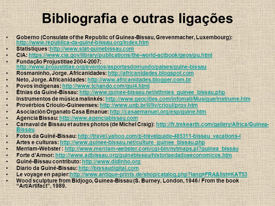 Bibliografia e outras ligações Goberno (Consulate of the Republic of Guinea-Bissau, Grevenmacher, Luxembourg): http://www.republica-da-guine-bissau.org/Index.htm http://www.republica-da-guine-bissau.org/Index.htm Statistiques :http://www.stat-guinebissau.comhttp://www.stat-guinebissau.com CIA: https://www.cia.gov/library/publications/the-world-actbook/geos/pu.htmlhttps://www.cia.gov/library/publications/the-world-actbook/geos/pu.html Fundação Projustitiae 2004-2007: http://www.projustitiae.org/eventos/asportasdomundo/paises/guine-bissau http://www.projustitiae.org/eventos/asportasdomundo/paises/guine-bissau Rosmaninho, Jorge.