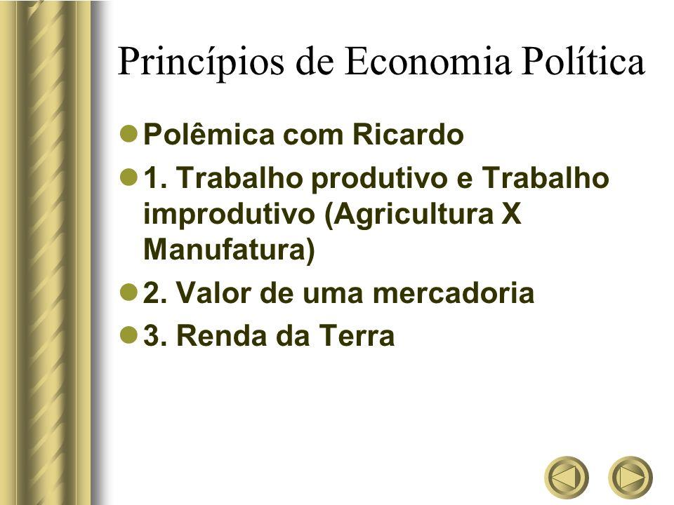 Princípios de Economia Política Polêmica com Ricardo 1. Trabalho produtivo e Trabalho improdutivo (Agricultura X Manufatura) 2. Valor de uma mercadori