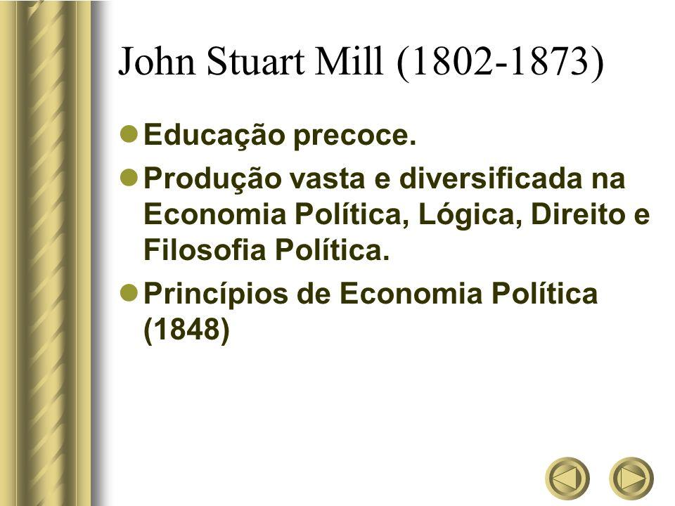 John Stuart Mill (1802-1873) Educação precoce. Produção vasta e diversificada na Economia Política, Lógica, Direito e Filosofia Política. Princípios d