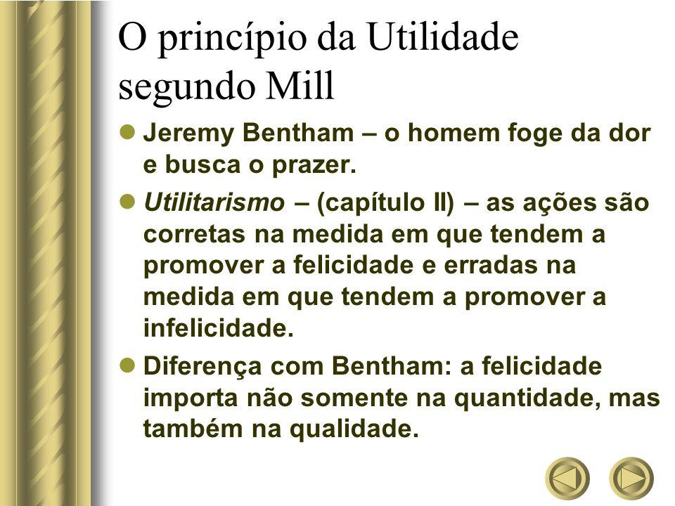 O princípio da Utilidade segundo Mill Jeremy Bentham – o homem foge da dor e busca o prazer. Utilitarismo – (capítulo II) – as ações são corretas na m