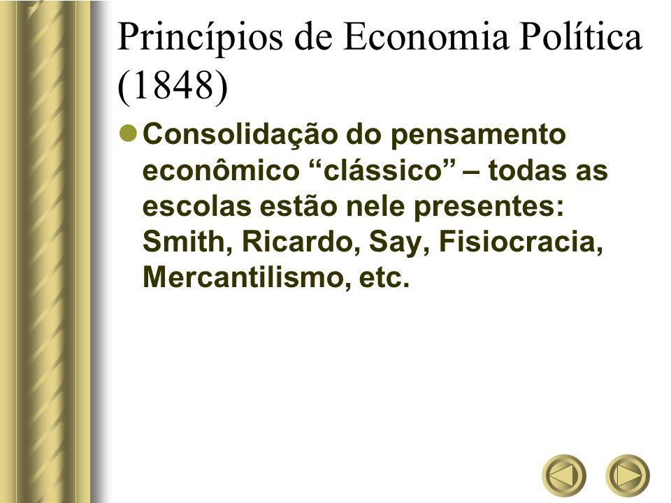 Princípios de Economia Política (1848) Consolidação do pensamento econômico clássico – todas as escolas estão nele presentes: Smith, Ricardo, Say, Fis