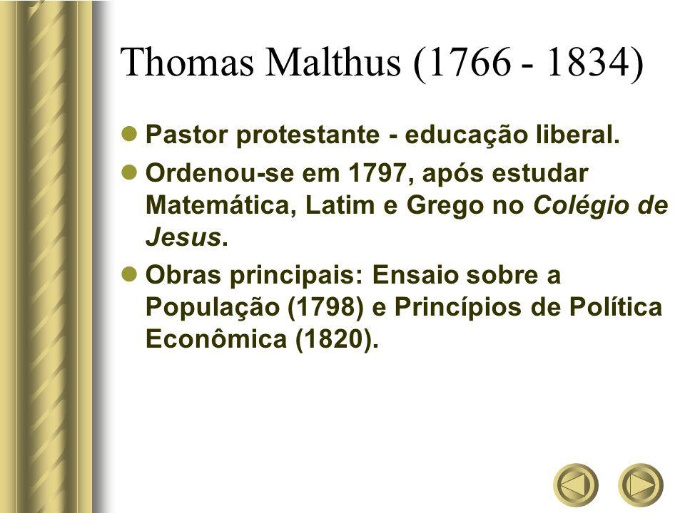 Thomas Malthus (1766 - 1834) Pastor protestante - educação liberal. Ordenou-se em 1797, após estudar Matemática, Latim e Grego no Colégio de Jesus. Ob
