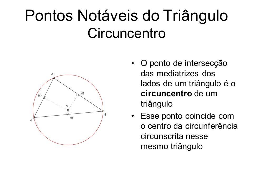 Pontos Notáveis do Triângulo Circuncentro O ponto de intersecção das mediatrizes dos lados de um triângulo é o circuncentro de um triângulo Esse ponto