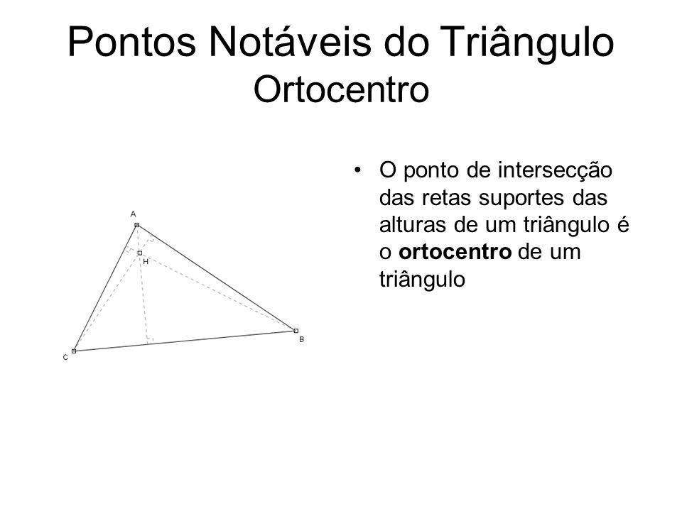 Pontos Notáveis do Triângulo Ortocentro O ponto de intersecção das retas suportes das alturas de um triângulo é o ortocentro de um triângulo