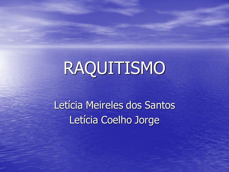 RAQUITISMO Letícia Meireles dos Santos Letícia Coelho Jorge