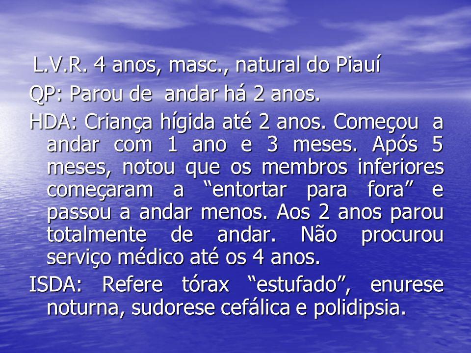 L.V.R. 4 anos, masc., natural do Piauí QP: Parou de andar há 2 anos. HDA: Criança hígida até 2 anos. Começou a andar com 1 ano e 3 meses. Após 5 meses