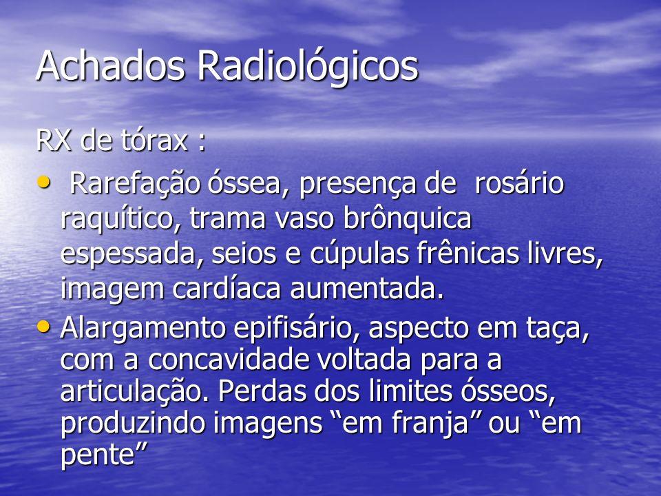 Achados Radiológicos RX de tórax : Rarefação óssea, presença de rosário raquítico, trama vaso brônquica espessada, seios e cúpulas frênicas livres, im