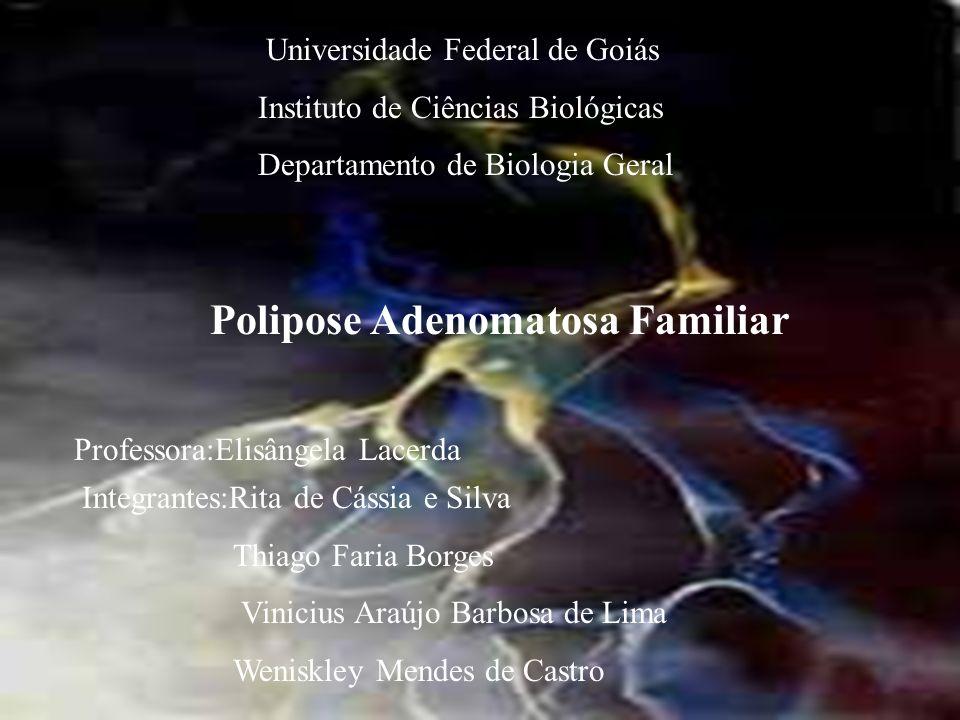 Universidade Federal de Goiás Instituto de Ciências Biológicas Departamento de Biologia Geral Polipose Adenomatosa Familiar Integrantes:Rita de Cássia