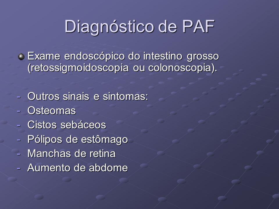 Diagnóstico de PAF Exame endoscópico do intestino grosso (retossigmoidoscopia ou colonoscopia). -Outros sinais e sintomas: -Osteomas -Cistos sebáceos