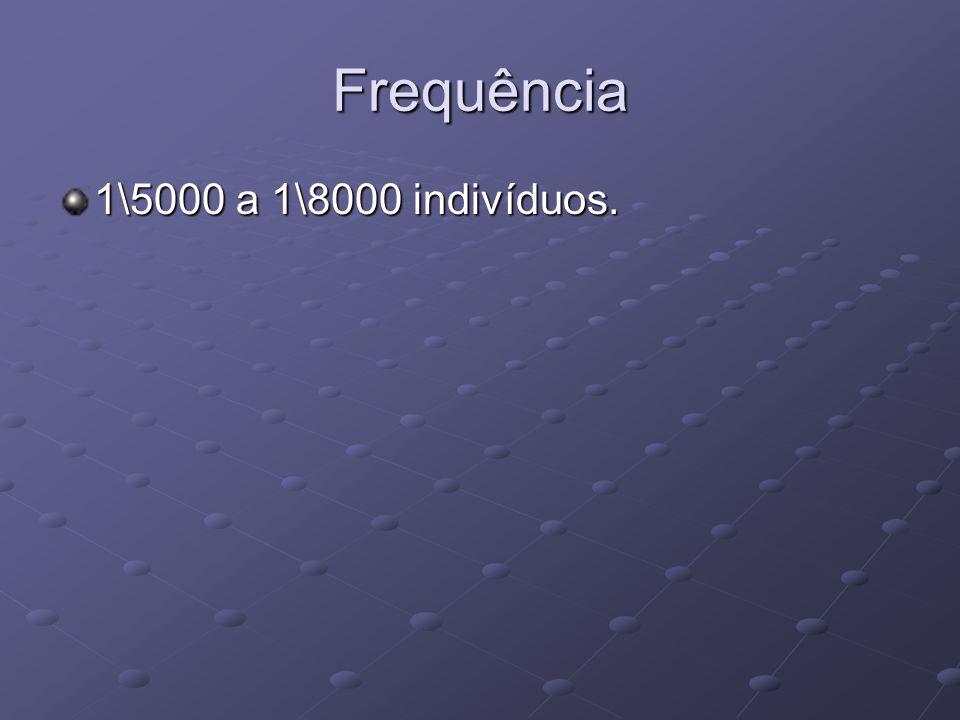 Frequência 1\5000 a 1\8000 indivíduos.