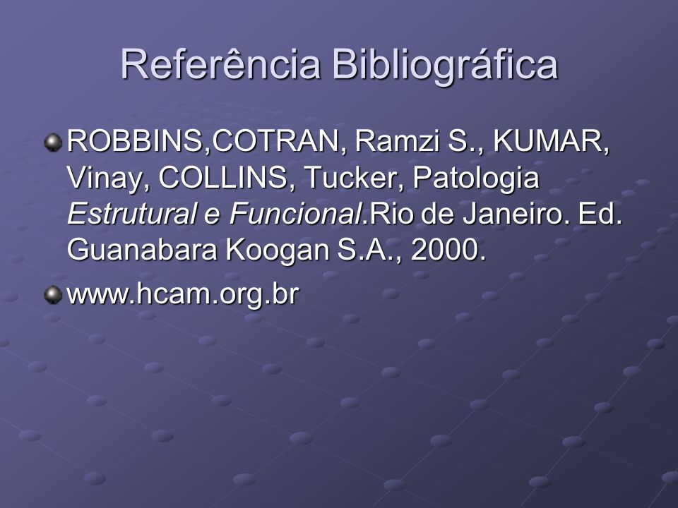 Referência Bibliográfica ROBBINS,COTRAN, Ramzi S., KUMAR, Vinay, COLLINS, Tucker, Patologia Estrutural e Funcional.Rio de Janeiro. Ed. Guanabara Kooga