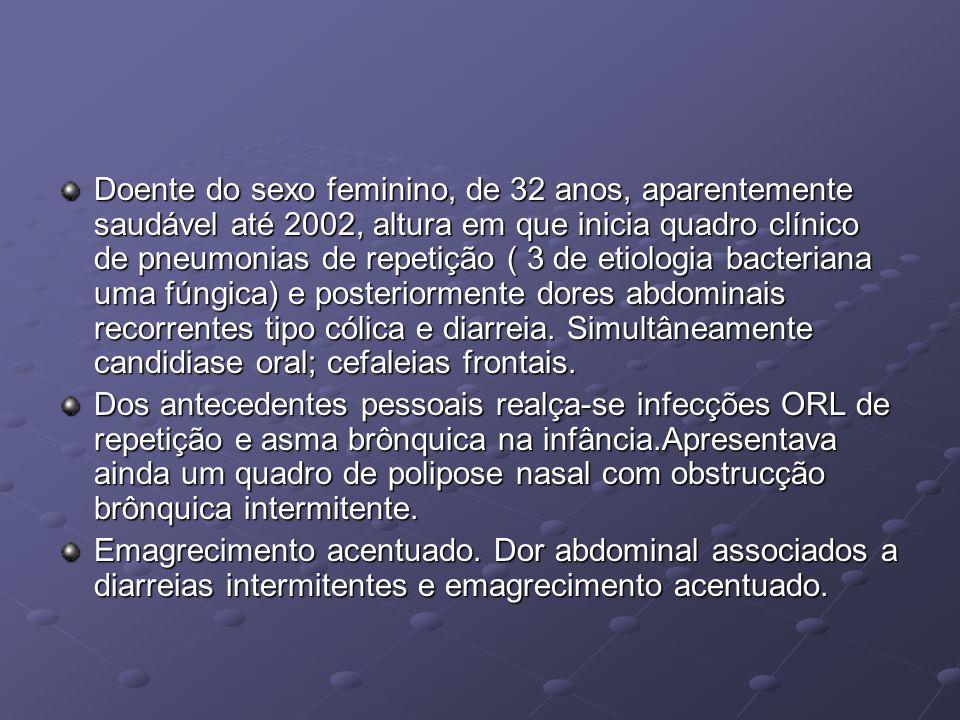 Doente do sexo feminino, de 32 anos, aparentemente saudável até 2002, altura em que inicia quadro clínico de pneumonias de repetição ( 3 de etiologia