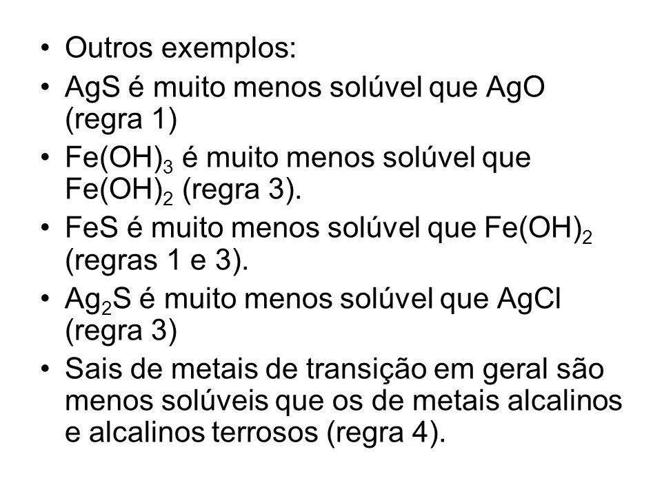 Outros exemplos: AgS é muito menos solúvel que AgO (regra 1) Fe(OH) 3 é muito menos solúvel que Fe(OH) 2 (regra 3). FeS é muito menos solúvel que Fe(O