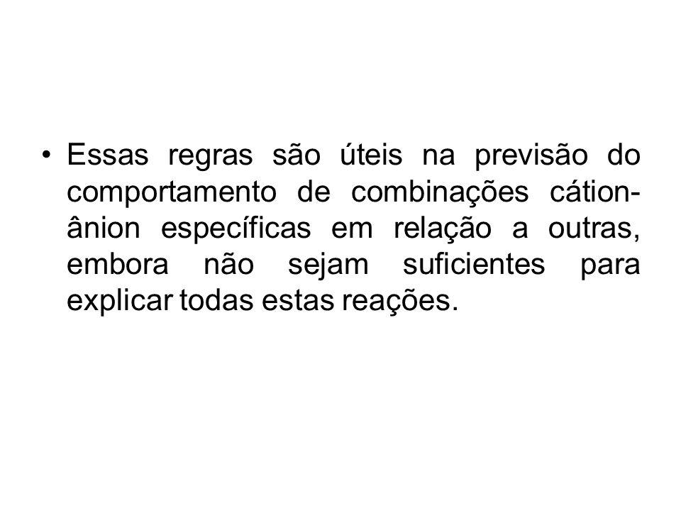 Essas regras são úteis na previsão do comportamento de combinações cátion- ânion específicas em relação a outras, embora não sejam suficientes para ex