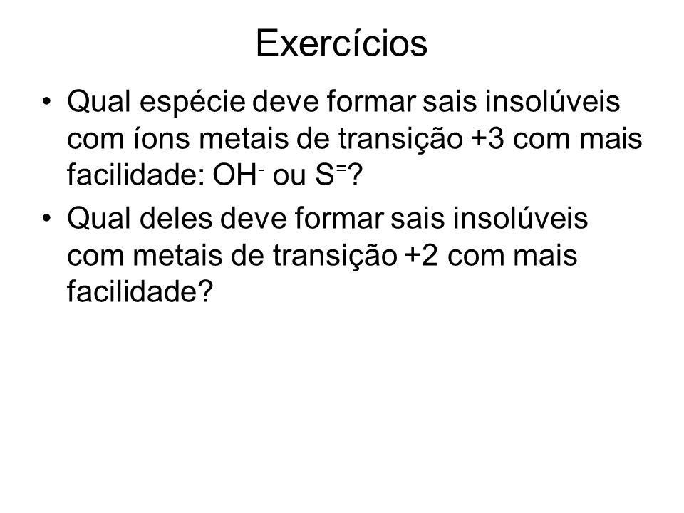 Exercícios Qual espécie deve formar sais insolúveis com íons metais de transição +3 com mais facilidade: OH - ou S = ? Qual deles deve formar sais ins