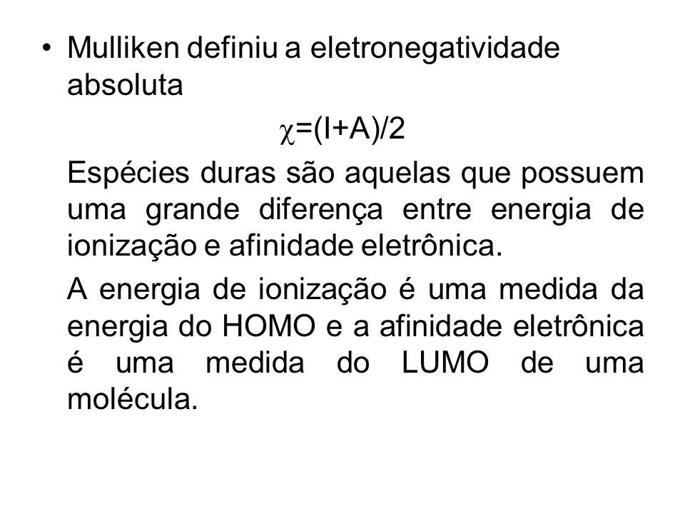 Mulliken definiu a eletronegatividade absoluta =(I+A)/2 Espécies duras são aquelas que possuem uma grande diferença entre energia de ionização e afini