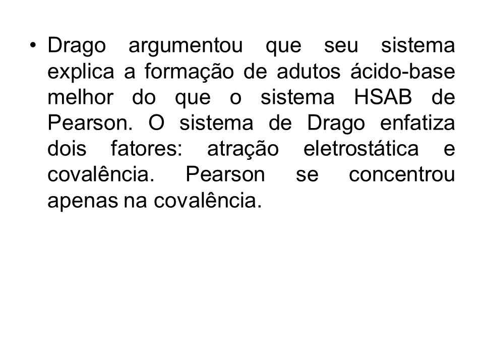 Drago argumentou que seu sistema explica a formação de adutos ácido-base melhor do que o sistema HSAB de Pearson. O sistema de Drago enfatiza dois fat