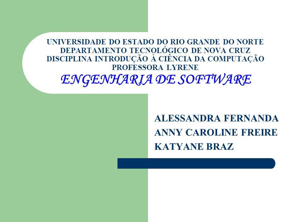 UNIVERSIDADE DO ESTADO DO RIO GRANDE DO NORTE DEPARTAMENTO TECNOLÓGICO DE NOVA CRUZ DISCIPLINA INTRODUÇÃO À CIÊNCIA DA COMPUTAÇÃO PROFESSORA LYRENE ENGENHARIA DE SOFTWARE ALESSANDRA FERNANDA ANNY CAROLINE FREIRE KATYANE BRAZ