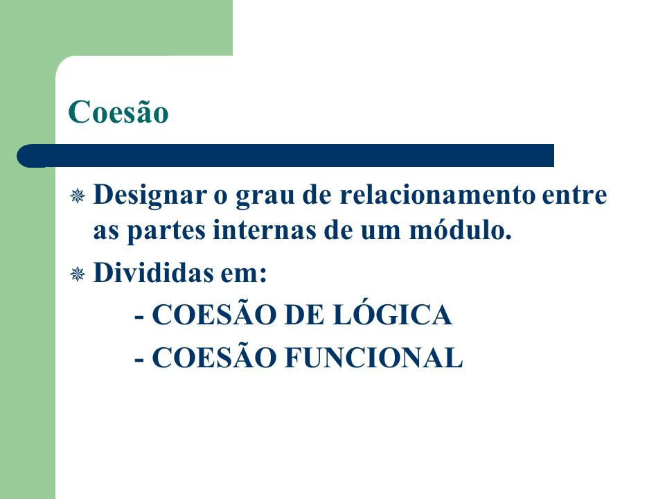 Coesão Designar o grau de relacionamento entre as partes internas de um módulo. Divididas em: - COESÃO DE LÓGICA - COESÃO FUNCIONAL