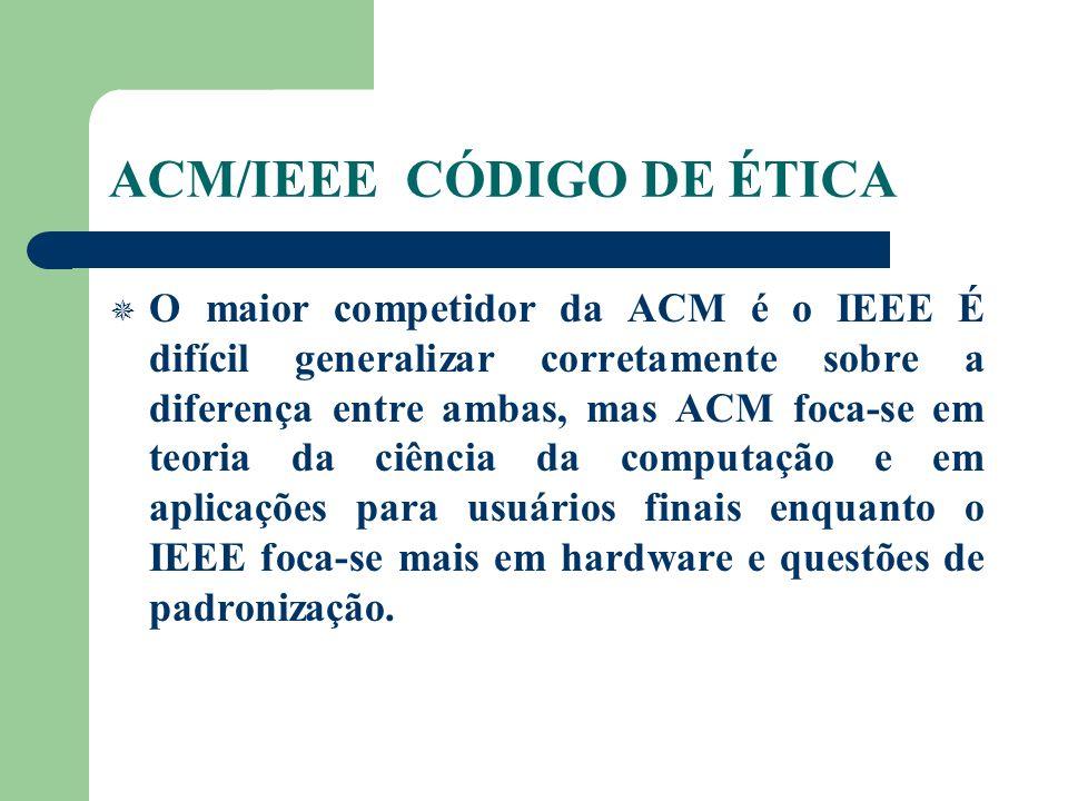 ACM/IEEE CÓDIGO DE ÉTICA O maior competidor da ACM é o IEEE É difícil generalizar corretamente sobre a diferença entre ambas, mas ACM foca-se em teoria da ciência da computação e em aplicações para usuários finais enquanto o IEEE foca-se mais em hardware e questões de padronização.