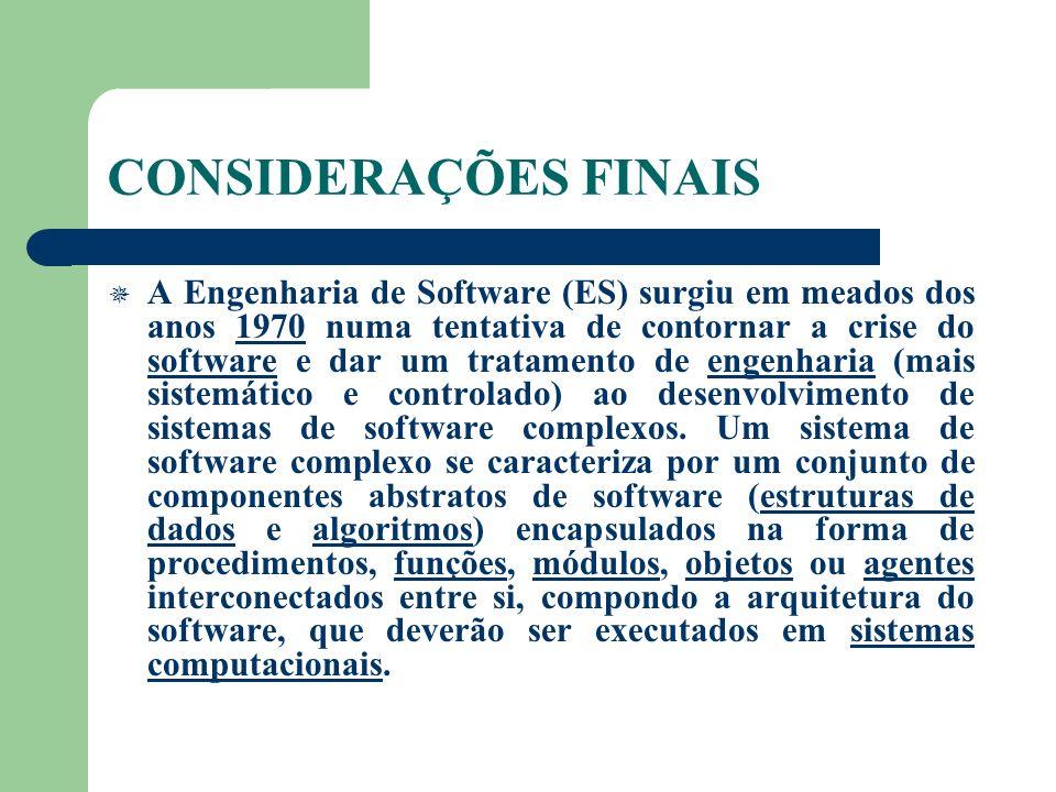 CONSIDERAÇÕES FINAIS A Engenharia de Software (ES) surgiu em meados dos anos 1970 numa tentativa de contornar a crise do software e dar um tratamento de engenharia (mais sistemático e controlado) ao desenvolvimento de sistemas de software complexos.