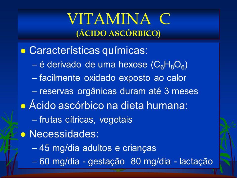 l Características químicas: –é derivado de uma hexose (C 6 H 8 O 6 ) –facilmente oxidado exposto ao calor –reservas orgânicas duram até 3 meses l Ácido ascórbico na dieta humana: –frutas cítricas, vegetais l Necessidades: –45 mg/dia adultos e crianças –60 mg/dia - gestação 80 mg/dia - lactação l Características químicas: –é derivado de uma hexose (C 6 H 8 O 6 ) –facilmente oxidado exposto ao calor –reservas orgânicas duram até 3 meses l Ácido ascórbico na dieta humana: –frutas cítricas, vegetais l Necessidades: –45 mg/dia adultos e crianças –60 mg/dia - gestação 80 mg/dia - lactação VITAMINA C (ÁCIDO ASCÓRBICO)
