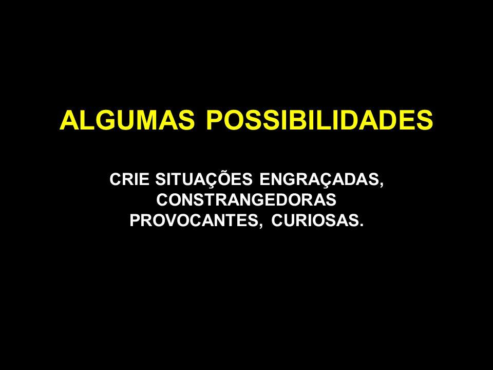 ALGUMAS POSSIBILIDADES CRIE SITUAÇÕES ENGRAÇADAS, CONSTRANGEDORAS PROVOCANTES, CURIOSAS.