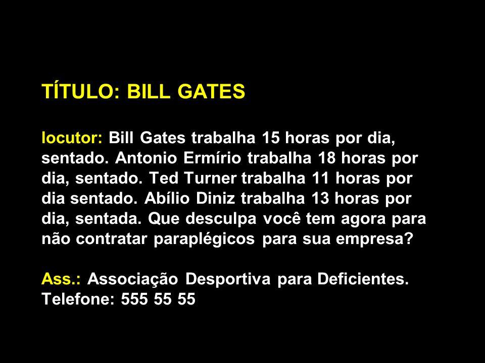 TÍTULO: BILL GATES locutor: Bill Gates trabalha 15 horas por dia, sentado. Antonio Ermírio trabalha 18 horas por dia, sentado. Ted Turner trabalha 11