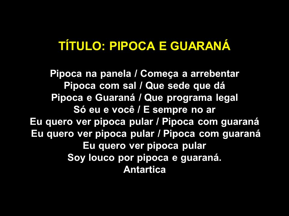 TÍTULO: PIPOCA E GUARANÁ Pipoca na panela / Começa a arrebentar Pipoca com sal / Que sede que dá Pipoca e Guaraná / Que programa legal Só eu e você /